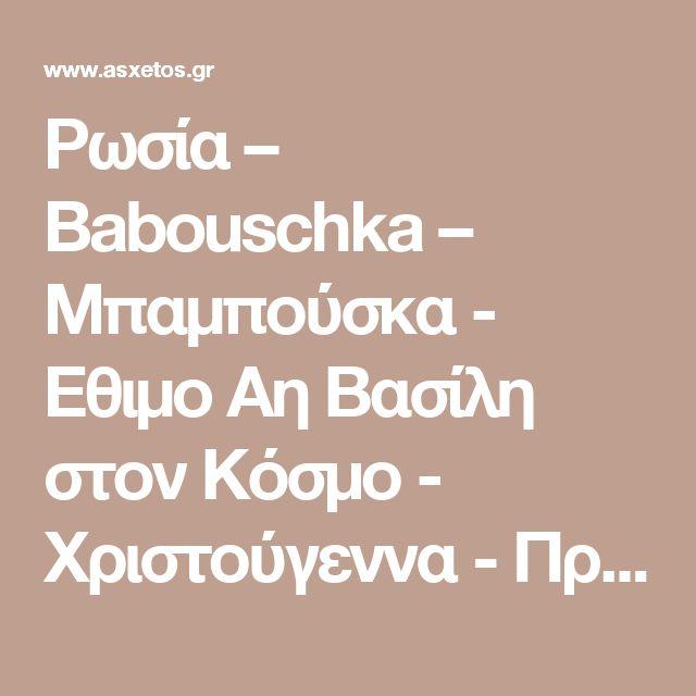 Ρωσία – Babouschka – Μπαμπούσκα - Εθιμο Αη Βασίλη στον Κόσμο - Χριστούγεννα - Πρωτοχρονιά • Εγκυκλοπαίδεια