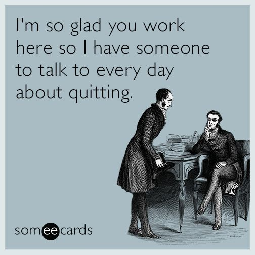 Quote: I'm so glad you work here so I have someone to talk to every day about quitting! ..(truth @gagn1sam)