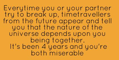 Every time you or your partner try to break up, time travelers from the future appear and tell you that the nature of the universe depends upon you being together. It's been four years and you're both miserable.