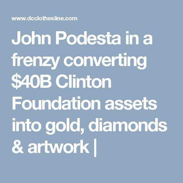 John Podesta in a frenzy converting $40B Clinton Foundation assets into gold, diamonds & artwork  