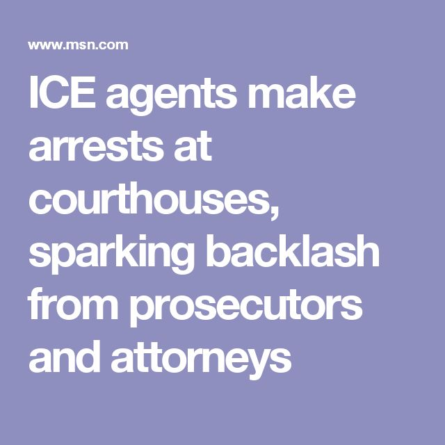 ICE agents make arrests at courthouses, sparking backlash from prosecutors and attorneys