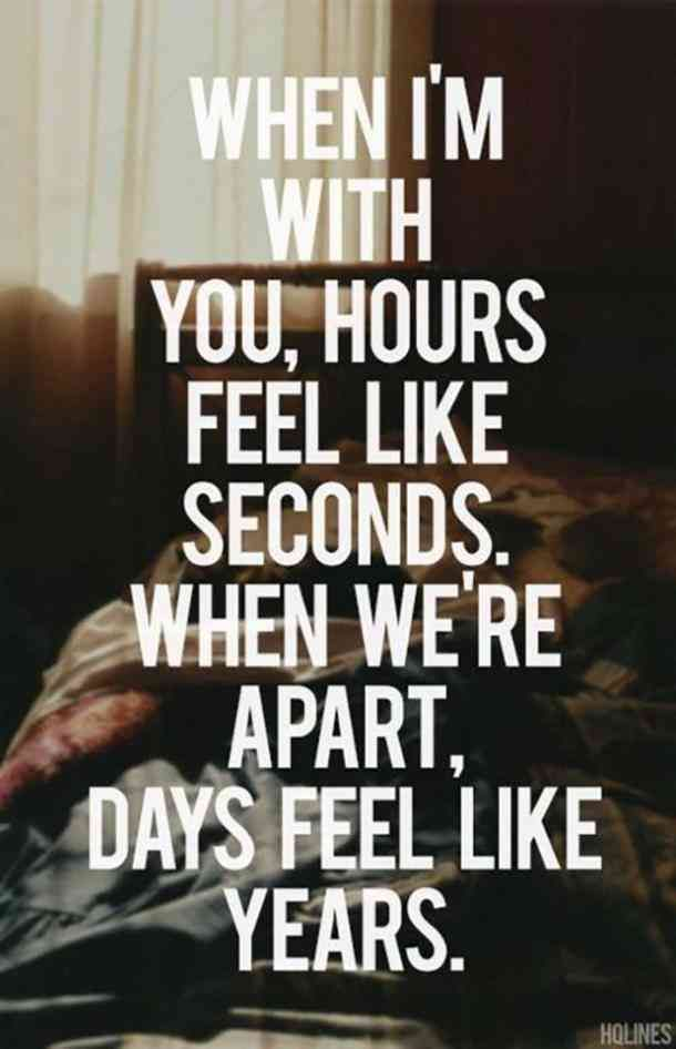When I'm with you, hours feel like seconds. When we're apart, days feel like years