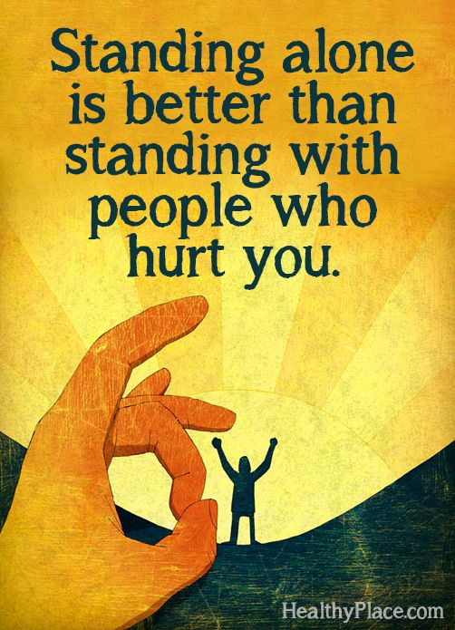 Quote on abuse: Standing alone is better than standing with people who hurt you.  www.HealthyPlace.com