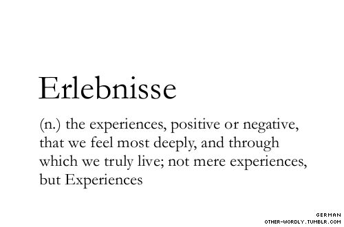 (n.) the experiences, positive or negative, that we feel most deeply, and through which we truly live; not mere experiences, but Experiences