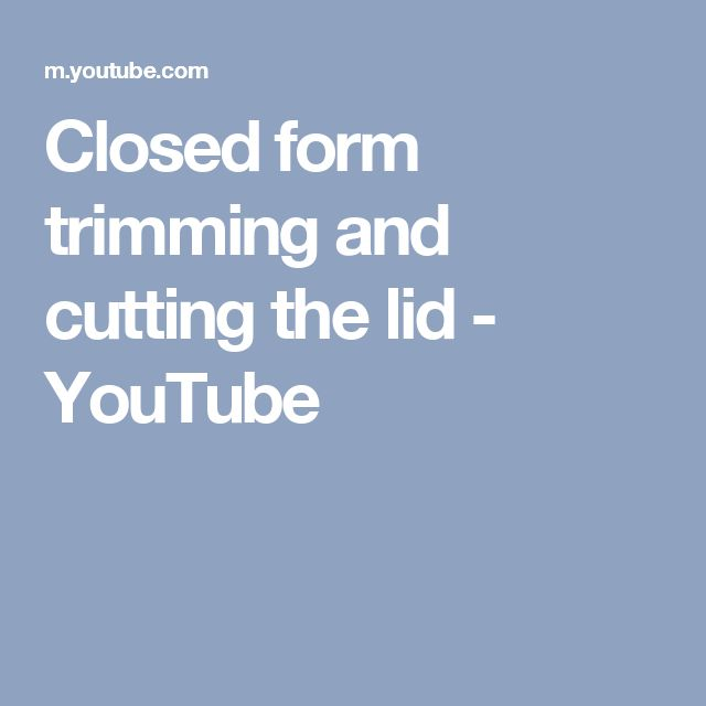Closed form trimming and cutting the lid - YouTube