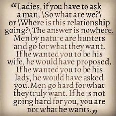 """Ladies, if you have to ask a man, """"so what are we?"""" or """"where is this relationship going?"""" The answer is nowhere. Men by nature are hunters and go for what they want. If he wanted you to be his wife, he would have proposed. If he wanted you to be his lade, he would've asked you. Men go hard for what they truly want. If he is not going hard for you, you are not what he wants."""