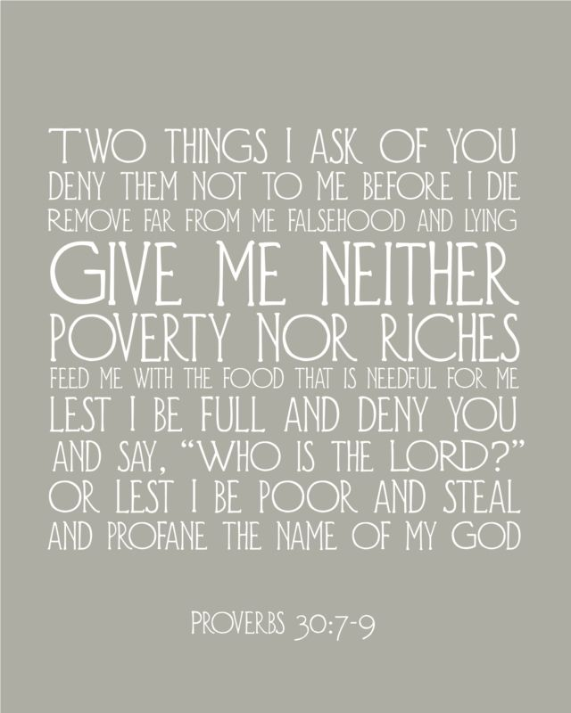 Two things I ask of you, Lord; do not refuse me before I die: Keep falsehood and lies far from me; give me neither poverty nor riches, but give me only my daily bread.  Otherwise, I may have too much and disown you and say, 'Who is the Lord?'  Or I may become poor and steal, and so dishonor the name of my God. -Proverbs 30:7-9