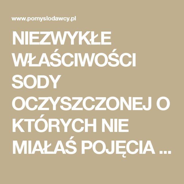 NIEZWYKŁE WŁAŚCIWOŚCI SODY OCZYSZCZONEJ O KTÓRYCH NIE MIAŁAŚ POJĘCIA :) - Pomysłodawcy.pl - Serwis bardziej kreatywny