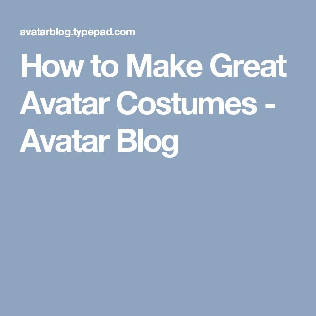 How to Make Great Avatar Costumes - Avatar Blog