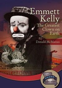 """Emmett Kelly: The Greatest Clown on Earth"" by Donald McManus — When the Great Depression caused many Americans to lose their jobs, Emmett Kelly decided to be a different type of clown—a sad-faced clown who reminded people of their struggles, but still made them laugh. His clown character, Weary Willie, inspired people to keep going during hard times. Because his clown character made people laugh and helped them with their troubles, Emmett Kelly became the most famous clown in the world."