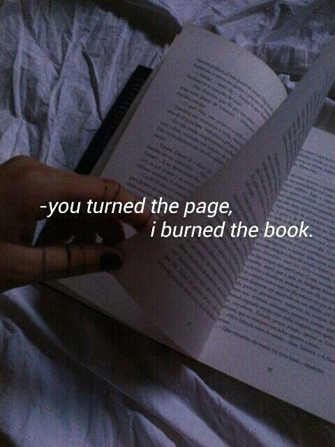 -You turned the page, I burned the book.