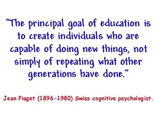 """""""The principal goal of education is to create individuals who are capable of doing new things, not simply of repeating what other generations have d…"""