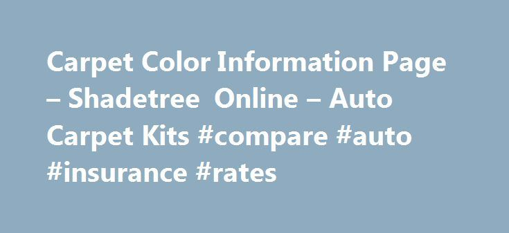 Carpet Color Information Page – Shadetree Online – Auto Carpet Kits #compare #auto #insurance #rates http://malaysia.remmont.com/carpet-color-information-page-shadetree-online-auto-carpet-kits-compare-auto-insurance-rates/  #auto carpet kits # IMPORTANT INFORMATION: When placing your order you may simply indicate the year, make, and model of your vehicle along with the original current color of your existing carpet / interior. Shadetree Online will ship the correct color based on that…