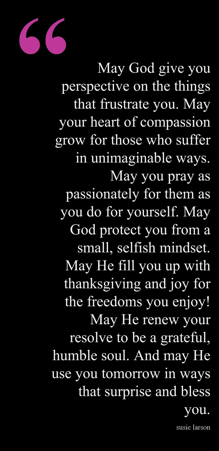 """May your heart of compassion grow for those who suffer in unimaginable ways. May you pray as passionately for them as you do for yourself."" ... LOVE IT !"