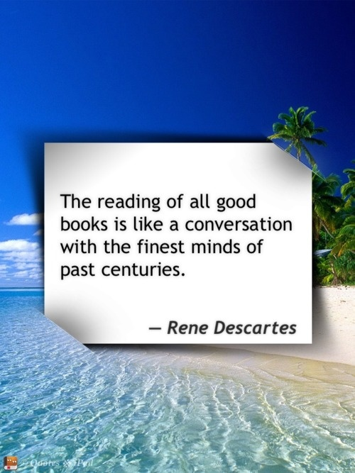 """❤ """"The Reading of all good books is like a conversation with the finest minds of past centuries."""" René Descartes ❤"""