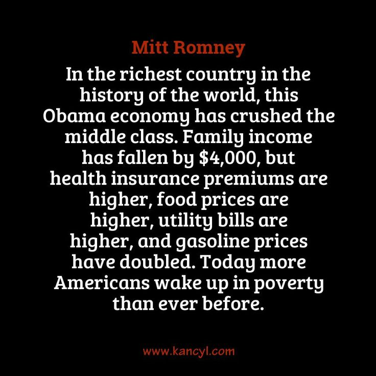 """""""In the richest country in the history of the world, this Obama economy has crushed the middle class. Family income has fallen by $4,000, but health insurance premiums are higher, food prices are higher, utility bills are higher, and gasoline prices have doubled. Today more Americans wake up in poverty than ever before."""", Mitt Romney"""