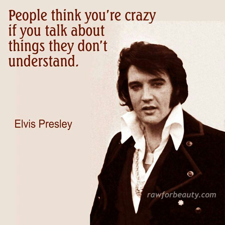 People think you're crazy if you talk about things they don't understand. — Elvis Presley