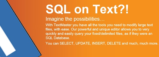 TextMaster Data Editor is an extremely powerful and unique flat file editor!   It allows you to very quickly and easily query your fixed/delimited files, as if they were an SQL database. This means that you can SELECT, UPDATE, INSERT, and DELETE records from your data file without having to import it into a relational database.     If you're not an SQL master, don't worry, we have many easy examples, and a wizard, to walk you through the query building process!   Try it now! 15 days free…