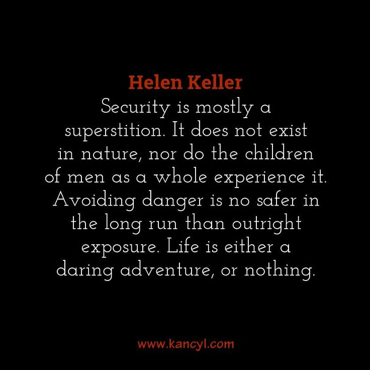 """Security is mostly a superstition. It does not exist in nature, nor do the children of men as a whole experience it. Avoiding danger is no safer in the long run than outright exposure. Life is either a daring adventure, or nothing."", Helen Keller"