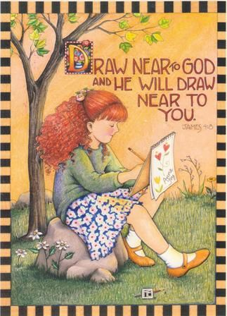 Artist Mary Engelbreit - Draw Near to God and He Will Draw Near to You James 4:8 DWELLING in the Word