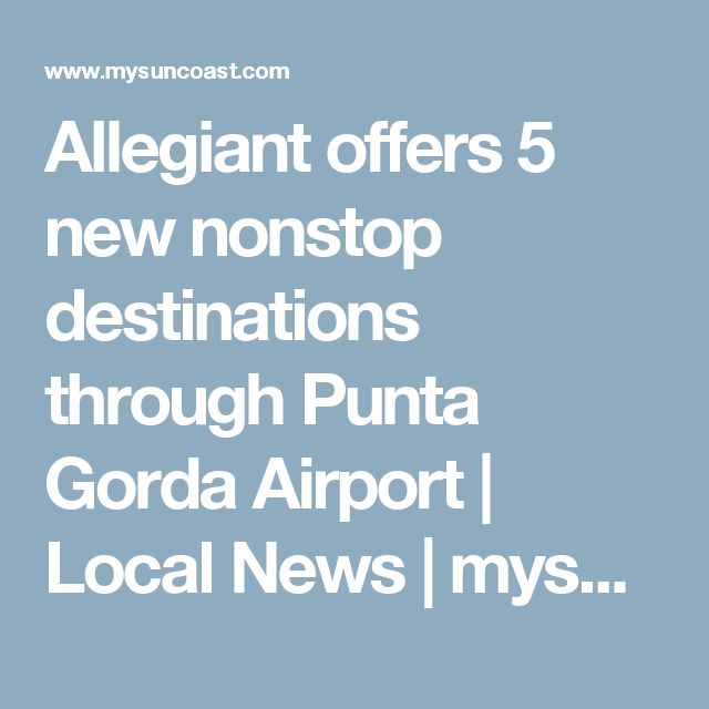 Allegiant offers 5 new nonstop destinations through Punta Gorda Airport | Local News | mysuncoast.com