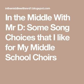 In the Middle With Mr D: Some Song Choices that I like for My Middle School Choirs