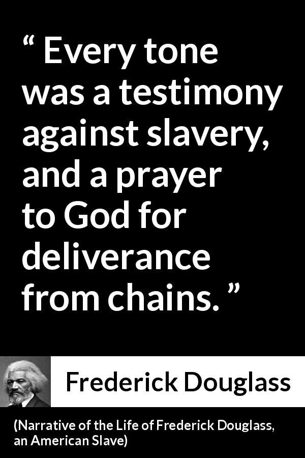 Frederick Douglass - Narrative of the Life of Frederick Douglass, an American Slave - Every tone was a testimony against slavery, and a prayer to God for deliverance from chains.