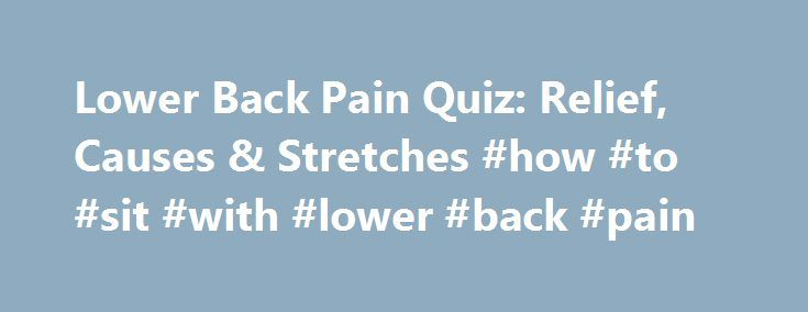 Lower Back Pain Quiz: Relief, Causes & Stretches #how #to #sit #with #lower #back #pain http://kentucky.nef2.com/lower-back-pain-quiz-relief-causes-stretches-how-to-sit-with-lower-back-pain/  # NINDS: Low Back Pain Fact Sheet http://www.ninds.nih.gov/disorders/backpain/detail_backpain.htm#177383102 NIAMS: Back Pain http://www.niams.nih.gov/Health_Info/Back_Pain/back_pain_ff.asp Cauda Equina Syndrome Support Group. The Tale of the Horse's Tail. Cauda Equina Syndrome. Dr. Sarah Smith…