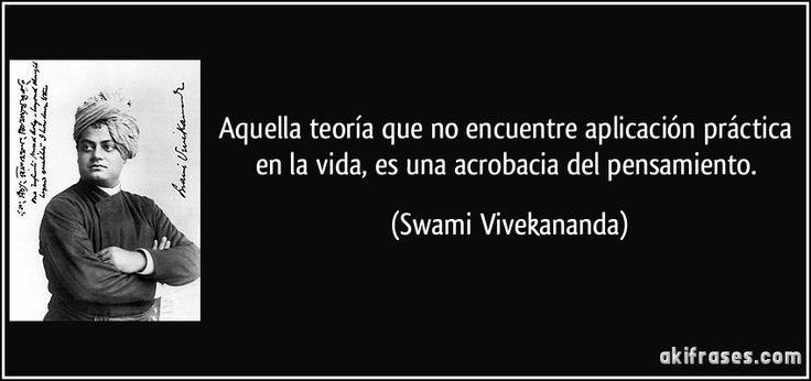 Aquella teoría que no encuentre aplicación práctica en la vida, es una acrobacia del pensamiento. (Swami Vivekananda)