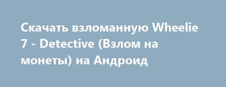 Скачать взломанную Wheelie 7 - Detective (Взлом на монеты) на Андроид http://modz-apk.ru/adventure/428-skachat-vzlomannuyu-wheelie-7-detective-vzlom-na-monety-na-android.html