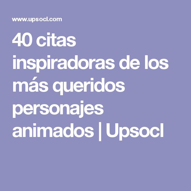 40 citas inspiradoras de los más queridos personajes animados | Upsocl