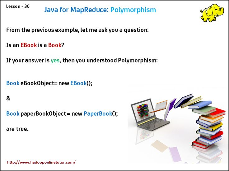 Java for Map_Reduce : Polymorphism   Polymorphism:   Polymorphism is the capability of a method to do different things based on the object that it is acting upon  http://www.hadooponlinetutor.com/
