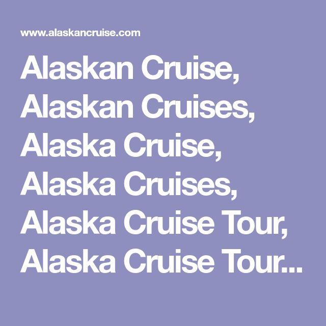 Alaskan Cruise, Alaskan Cruises, Alaska Cruise, Alaska Cruises, Alaska Cruise Tour, Alaska Cruise Tours, Alaska Cruise Vacations, Alaska Cruise Vacation