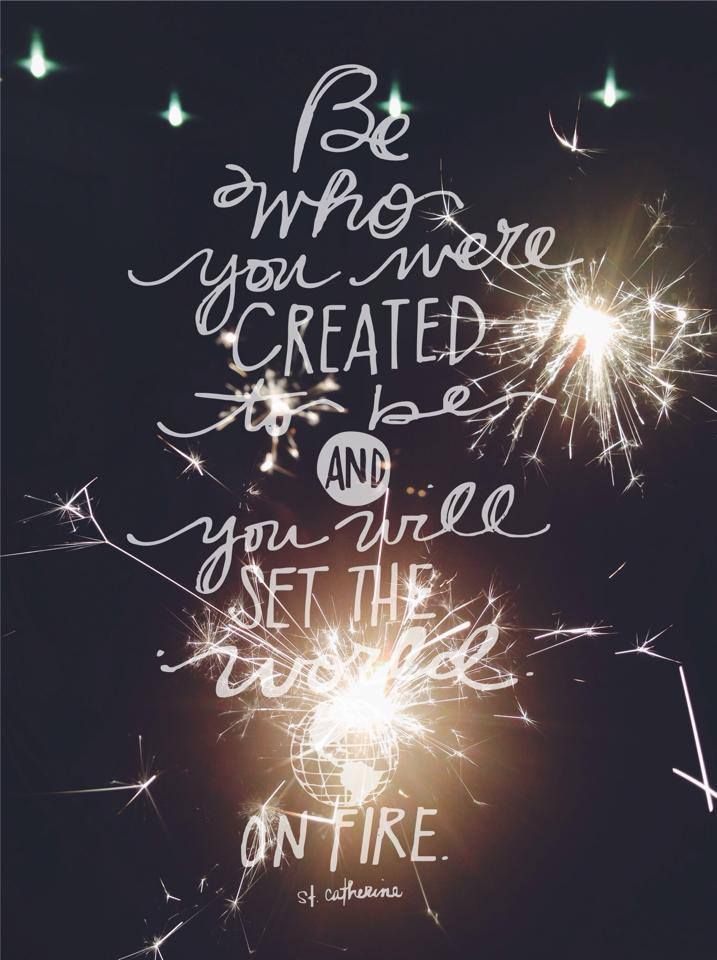 """""""Be who you were created to be and you will set the world on fire."""" - St. Catherine of Siena"""