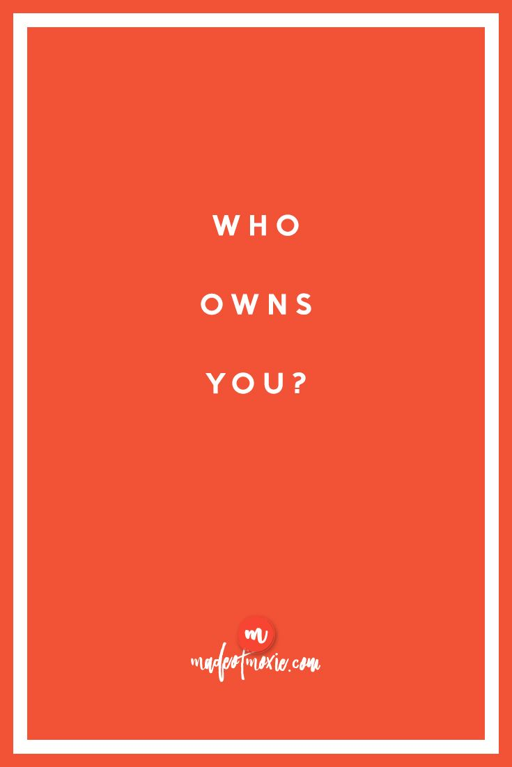 Who owns you? | Made of Moxie