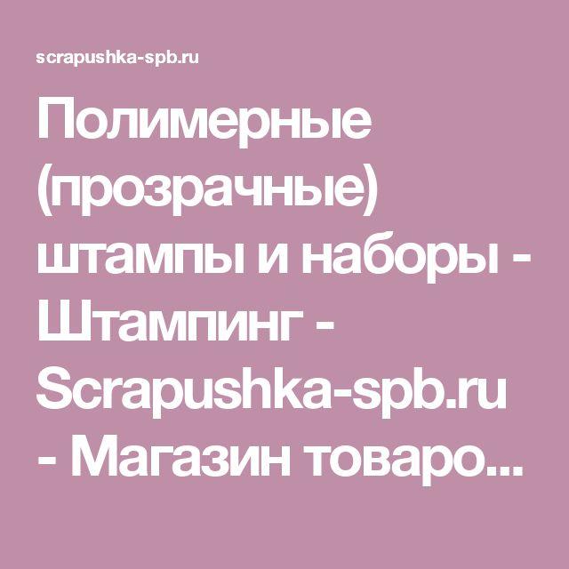 Полимерные (прозрачные) штампы и наборы - Штампинг - Scrapushka-spb.ru - Магазин товаров для скрапбукинга Скрапушка Санкт-Петербург