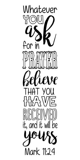 "Mark 11:24 ""Therefore whatever you ask for in prayer, believe that you have received it, and it will be yours."""