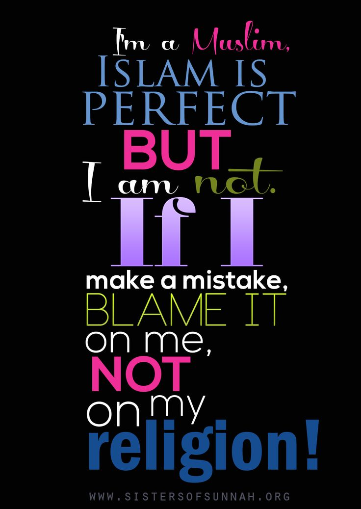 I'm a Muslim. Islam is perfect; I'm not. If I make a mistake, blame it on me, not my religion. #Islam