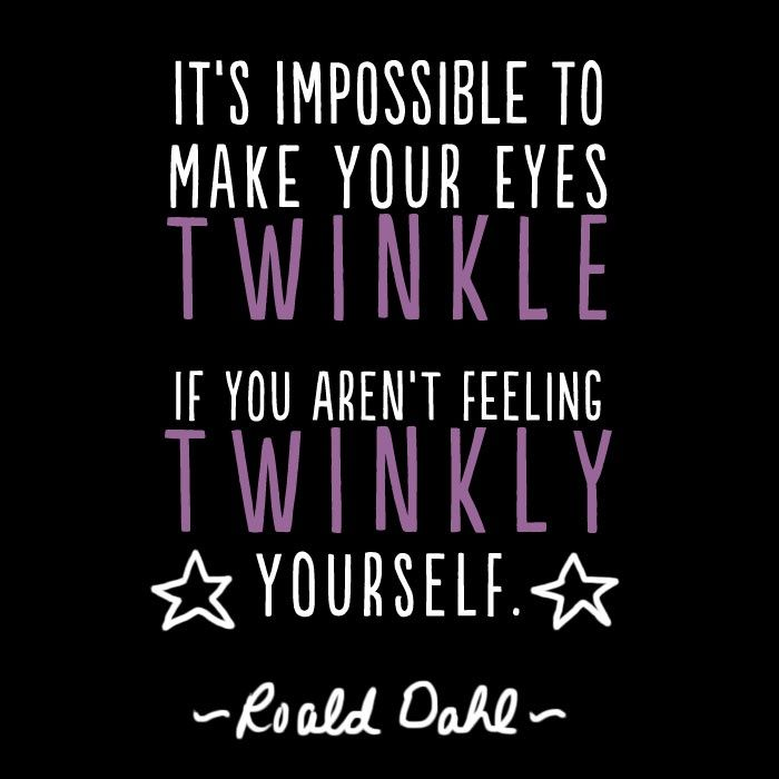 It is impossible to make your eyes twinkle if you aren't feeling twinkly yourself Roald Dahl Quote
