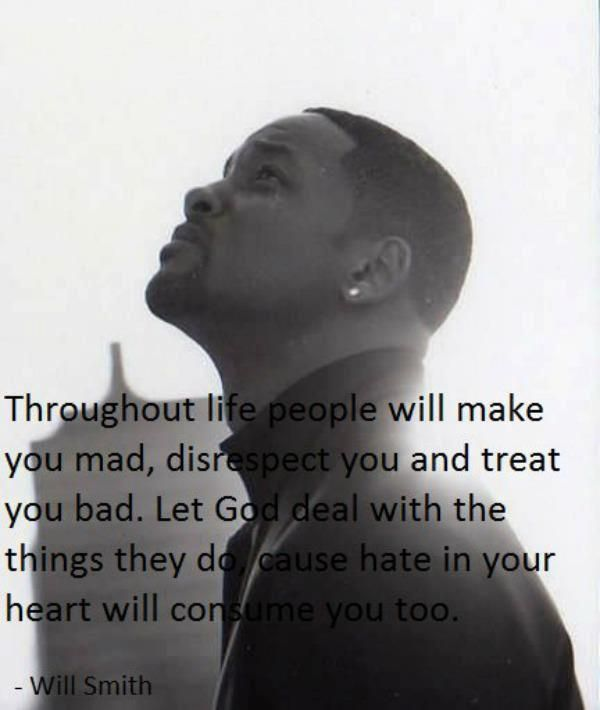 Throughout life people will make you mad, disrespect you, and treat you bad. Let God deal with the things they do, cause hate in your heart will consume you too. - Will Smith