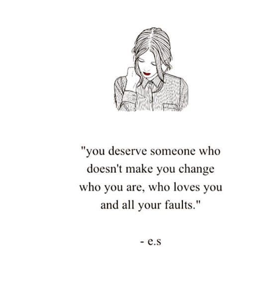 """You deserve someone who doesn't make you change who you are, who loves you and all your faults."""