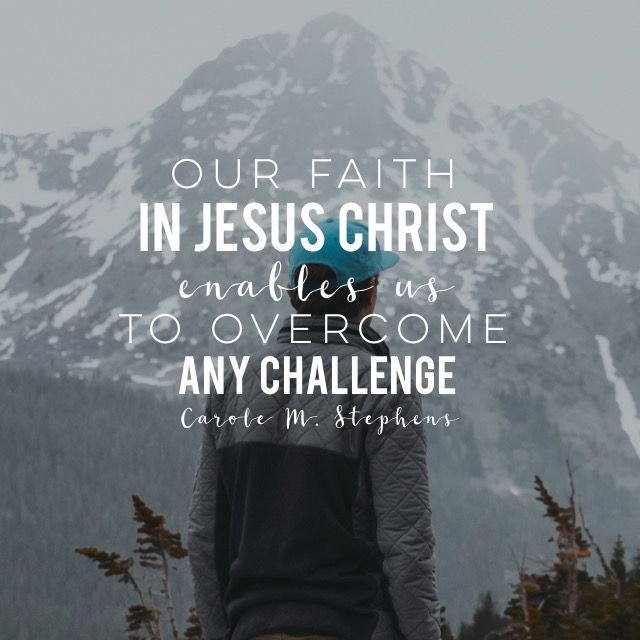 """Our faith in Jesus Christ enables us to overcome any challenge."""