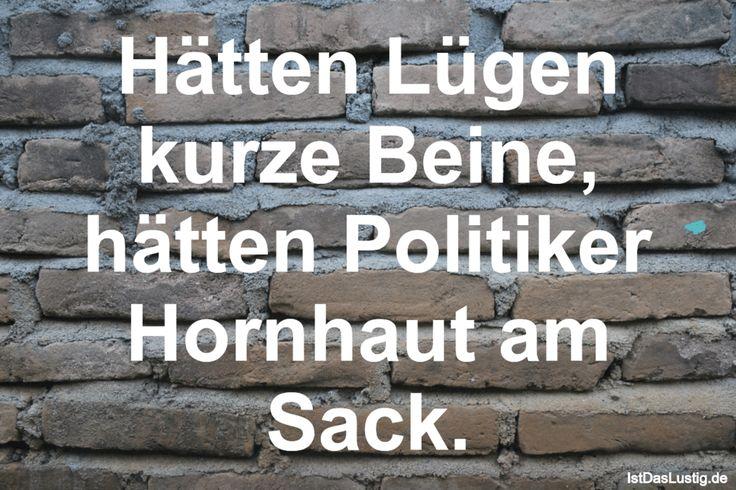 Hätten Lügen kurze Beine, hätten Politiker Hornhaut am Sack. ... gefunden auf https://www.istdaslustig.de/spruch/3832 #lustig #sprüche #fun #spass