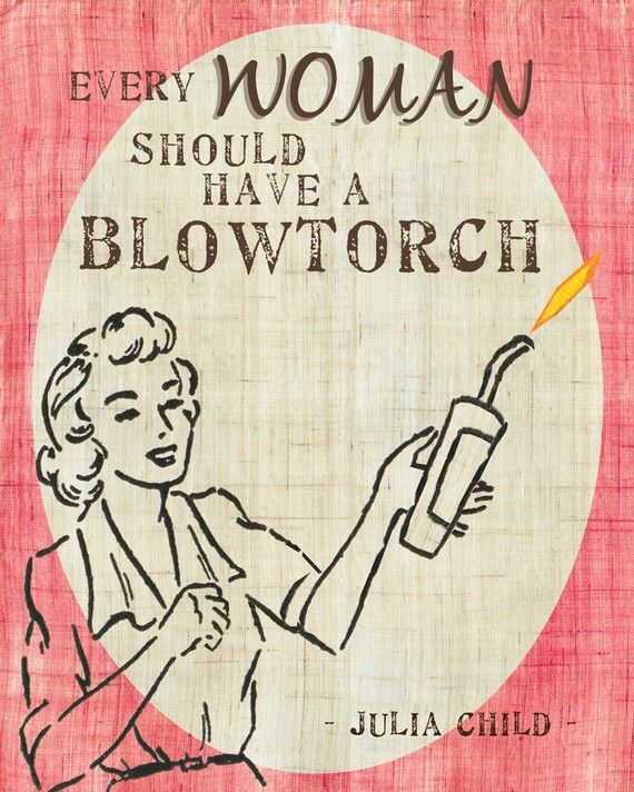 Every woman should have a blowtorch !