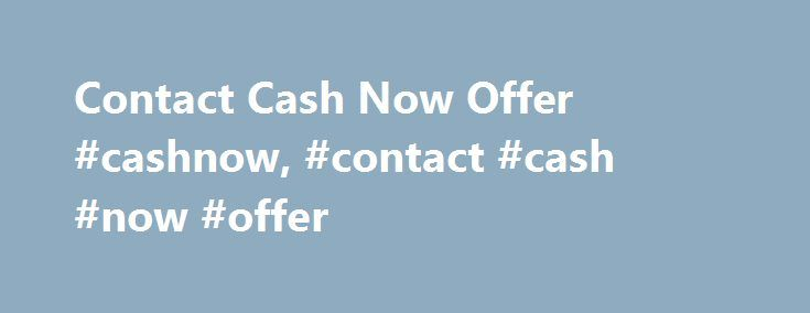 Contact Cash Now Offer #cashnow, #contact #cash #now #offer http://colorado.nef2.com/contact-cash-now-offer-cashnow-contact-cash-now-offer/  # Contact Us 2017 Cashnowoffer.com. All rights reserved. The goal of cashnowoffer.com is to purchase test strips that would otherwise go to waste and make them available to people in need. Please do not sell supplies that you need. If you do not agree to the Terms and Conditions found on cashnowoffer.com, do not use this site. If you send supplies that…