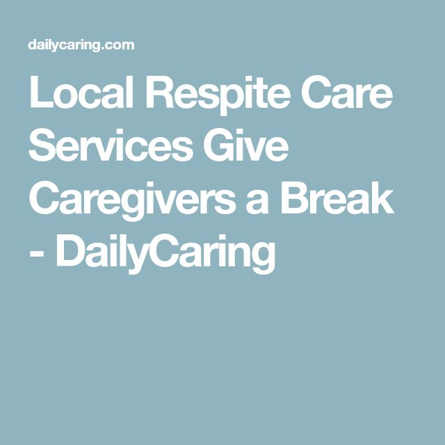 Local Respite Care Services Give Caregivers a Break - DailyCaring