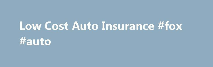 Low Cost Auto Insurance #fox #auto http://autos.nef2.com/low-cost-auto-insurance-fox-auto/  #low cost auto insurance # Low Cost Auto Insurance Monday, November 12, 2012 3:24:43 PM Finding Low Cost Auto Insurance Many websites are only too happy to advertise the mantra that they are the source of low cost auto insurance but the reality is that some of them do not stand up to scrutiny. Given the significant usage of the industry and the grown in competitors, the concept of low cost auto…