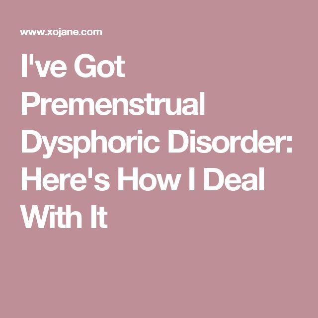 I've Got Premenstrual Dysphoric Disorder: Here's How I Deal With It