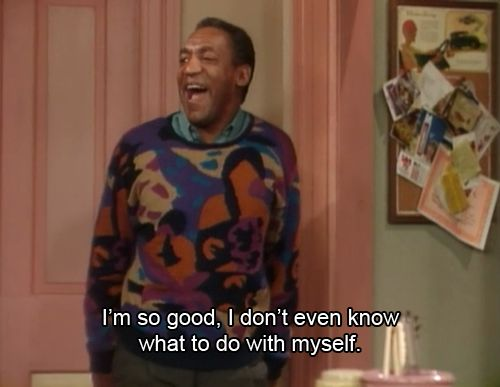 """I'm so good, I don't even know what to do with myself."" The Cosby Show"
