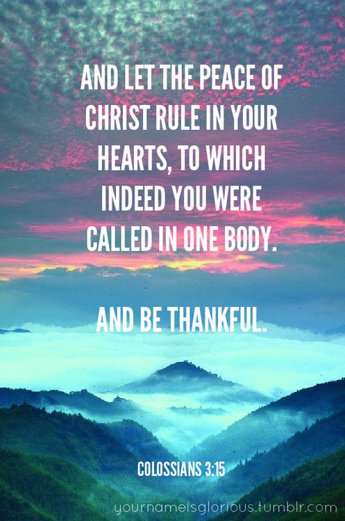 """""""And let the peace of Christ rule in your hearts, to which indeed you were called in one body. And be thankful.""""  Colossians 3:15"""